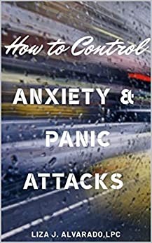 How to Control Anxiety and Panic Attacks. by [Liza J Alvarado]