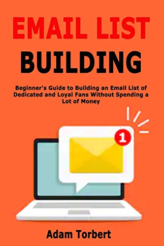 Email List Building: Beginner's Guide to Building an Email List of Dedicated and Loyal Fans Without Spending a Lot of Money