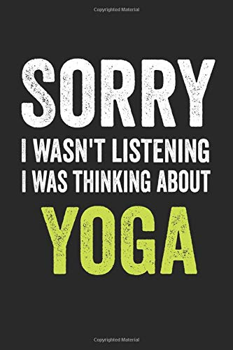 Sorry I Wasn\'t Listening, I Was Thinking About Yoga: Yoga Notebook/Journal,guest book, Notebook for Yoga, Gift for Yoga,Gift For Boss Coworker Notebook, Yoga Addict Notes