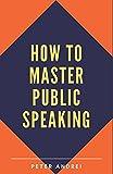 Image of How to Master Public Speaking: Gain public speaking confidence, defeat public speaking anxiety, and learn 297 tips to public speaking. Master the art ... and rhetoric. (Speak for Success)