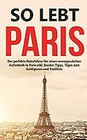 So lebt Paris: Der perfekte Reisefuehrer fuer einen unvergesslichen Aufenthalt in Paris inkl. Insider-Tipps, Tipps zum Geldsparen und Packliste