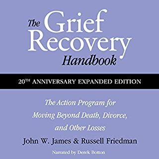 The Grief Recovery Handbook, 20th Anniversary Expanded Edition      the Action Program for Moving Beyond Death, Divorce, and Other Losses Including Health, Career, and Faith              By:                                                                                                                                 John W. James,                                                                                        Russell Friedman                               Narrated by:                                                                                                                                 Derek Botten                      Length: 6 hrs and 49 mins     Not rated yet     Overall 0.0