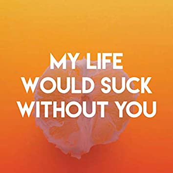 My Life Would Suck Without You