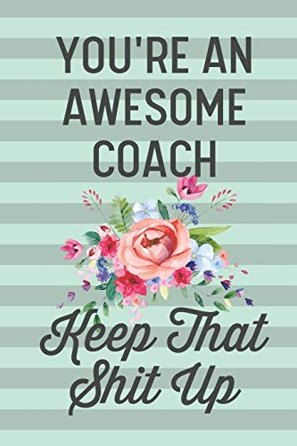 You're an Awesome Coach Keep That Shit Up: Funny Joke Blank Lined Journal Notebook Gift for Coaches Sport Basketball Cheer Volleyball Tennis Soccer Lacrosse Thank You Appreciation