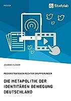 Die Metapolitik der Identitaeren Bewegung Deutschland. Medienstrategien rechter Gruppierungen