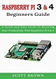 RASPBERRY PI 3 & 4 BEGINNERS GUIDE: A Quick And Easy Guide To Boosting Your Productivity With Raspberry Pi 3 & 4 (English Edition)