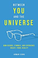 Between You and the Universe: How Science, Symbols, and Experience Create (Your) Reality