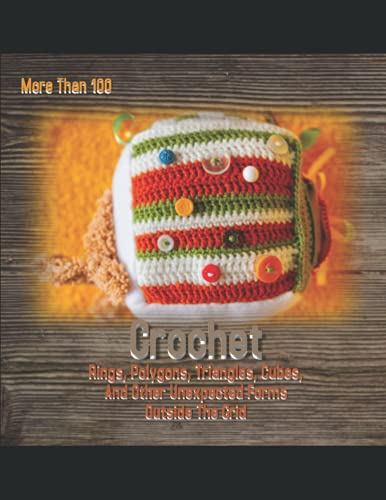 Crochet More Than 100 Rings, Polygons, Triangles, Cubes, And Other Unexpected Forms Outside The Grid