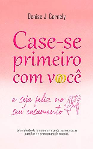 Case-se Primeiro com Você: e Seja Feliz no Seu Casamento (Portuguese Edition)