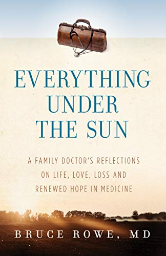 Everything Under the Sun: A Family Doctor's Reflections on Life, Love, Loss and Renewed Hope in Medicine by [Bruce Rowe]