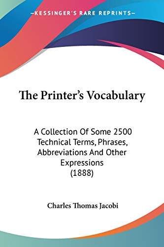 The Printer's Vocabulary: A Collection Of Some 2500 Technical Terms, Phrases, Abbreviations And Other Expressions (1888)