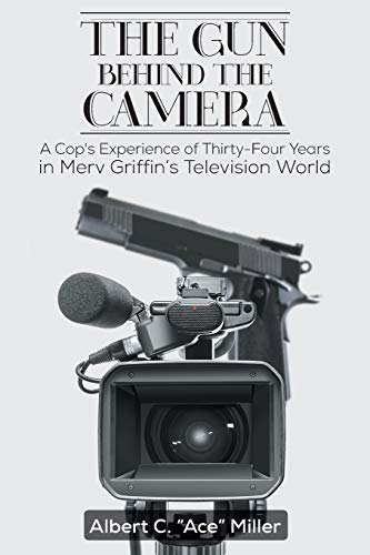 The Gun Behind the Camera: A Cop's Experience of Thirty-Four Years in Merv Griffin's Television World