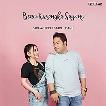 Benci Kusangka Sayang (feat. Bajol Ndanu)