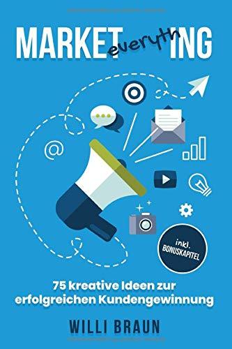 Market Everything: 75 kreative Ideen zur erfolgreichen Kundengewinnung