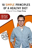 10 Simple Principles of a Healthy Diet: How to Lose Weight, Look Young and Live Longer