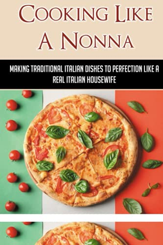 Cooking Like A Nonna: Making Traditional Italian Dishes To Perfection Like A Real Italian Housewife: Cooking Traditional Italian Dishes To Perfection Like A Real Italian Housewife