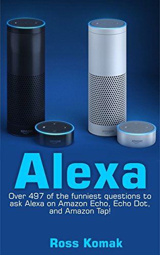 Alexa: Over 497 of the funniest questions to ask Alexa on Amazon Echo, Echo Dot, and Amazon Tap! (English Edition)