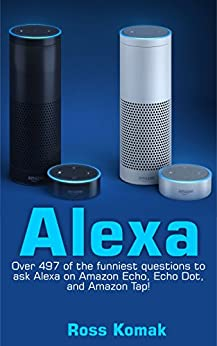 Alexa: Over 497 of the funniest questions to ask Alexa on Amazon Echo, Echo Dot, and Amazon Tap! (English Edition) por [Ross Komak]