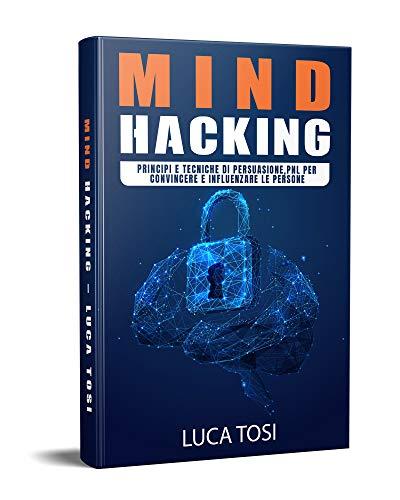 MIND HACKING: Principi e Tecniche di persuasione, PNL per convincere e influenzare le persone