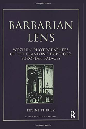 Barbarian Lens: Western Photographers of the Qianlong Emperor's European...