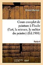 Cours complet de peinture à l'huile (l'art, la science, le métier du peintre). Partie 4 d'Ernest Hareux
