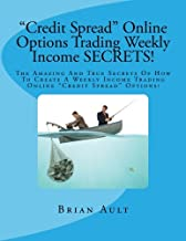 Credit Spread Online Options Trading Weekly Income SECRETS!: The Amazing And True Secrets Of How To Create A Weekly Income Trading Online Credit Spread Options!