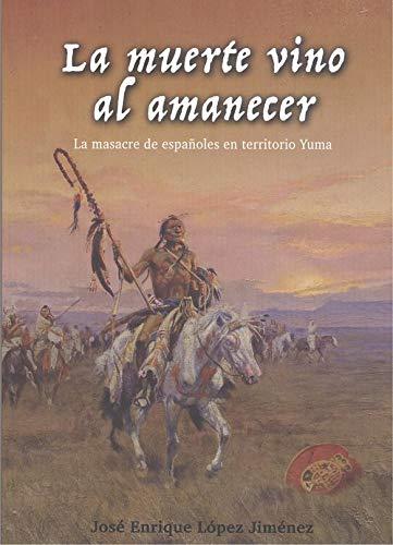 La muerte vino al amanecer.: La masacre de españoles en territorio Yuma.