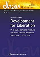 Development for Liberation: M.G. Buthelezi's and Inkatha's initiatives towards a different South Africa, 1975-1994