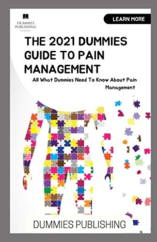 THE 2021 DUMMIES GUIDE TO PAIN MANAGEMENT: All What Dummies Need To Know About Pain Management