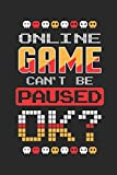 Online Game Can't Be Paused Ok?: Funny Gaming gamer notebook journal, paperback Wide Ruled Blank Lined. Ideal for Writing Notes, Ideas during ... to write in. 6'x9' 120 pages (60 sheets).