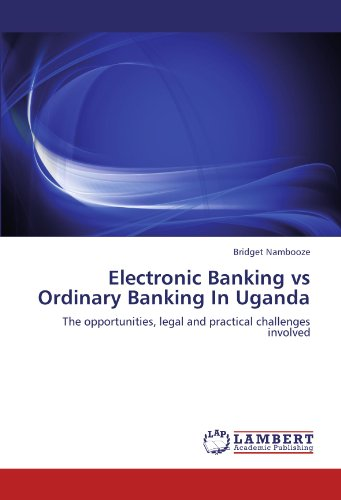 Electronic Banking vs Ordinary Banking In Uganda: The opportunities, legal and practical challenges involved