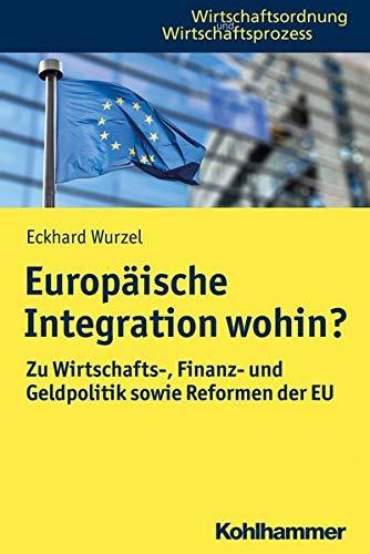 Europäische Integration wohin?: Zu Wirtschafts-, Finanz- und Geldpolitik sowie Reformen der EU (Wirtschaftsordnung und Wirtschaftsprozess)