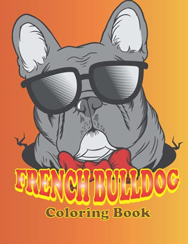 French Bulldog Coloring Book: French Bulldog Images To Color, The Best Animal Stress-relief Coloring Book For Kids