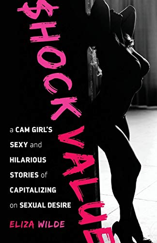 Shock Value: a Cam Girl's Sexy and Hilarious Stories of Capitalizing on Sexual Desire