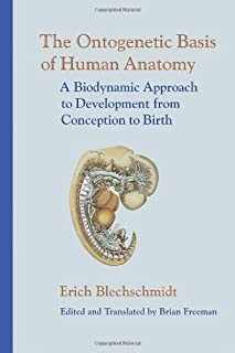 The Ontogenetic Basis of Human Anatomy: A Biodynamic Approach to Development from Conception to Birth by Erich Blechschmid...