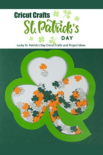 St. Patrick's Day Cricut Crafts: Lucky St. Patrick's Day Cricut Crafts and Project Ideas: St. Patrick's Day Ideas & Craft Projects for Cricut Book