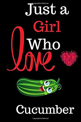 Just a Girl Who Loves Cucumber: Gift for Cucumber Lovers, Cucumber Lovers Journal / Notebook Diary Thanksgiving