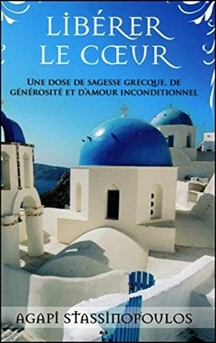 Libérer le coeur - Une dose de sagesse grecque, de générosité et d'amour inconditionnel
