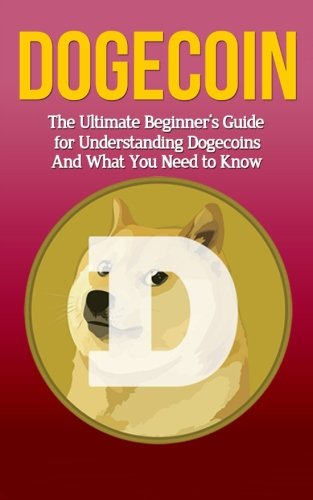 Dogecoin: The Ultimate Beginner's Guide for Understanding Dogecoin And What You Need to Know (Beginning, Mining, Step by Step, Miner, Exposed, Trading, Basics, Cryptocurrency)