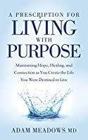 A Prescription for Living with Purpose: Maintaining Hope, Healing and Connection as You Create the Life You Were Destined to Live