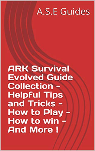 ARK Survival Evolved Guide Collection - Helpful Tips and Tricks - How to Play - How to win - And More ! (English Edition)