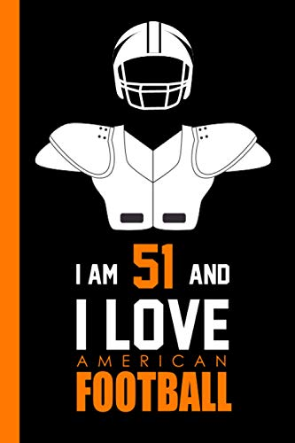I Am 51 And I Love American Football: Journal for American Football Lovers, Perfect Birthday Gift for 51 Year Old Men & Women