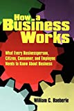 How a Business Works: What Every Businessperson, Citizen, Consumer, and Employee Needs to Know About Business