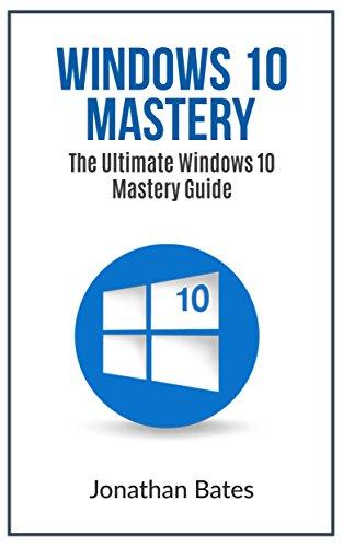 Windows 10: Windows10 Mastery. The Ultimate Windows 10 Mastery Guide (Windows Operating System, Windows 10 User Guide, User Manual, Windows 10 For Beginners, ... Dummies, Microsoft Office) (English Edition)