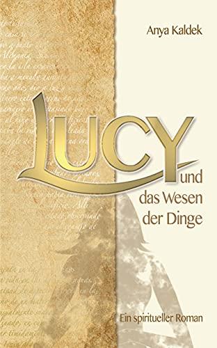 Lucy und das Wesen der Dinge: Ein spiritueller Roman (Lucy´s Zeitenwandel)