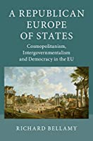 A Republican Europe of States: Cosmopolitanism, Intergovernmentalism and Democracy in the EU