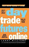 Day Trade Futures Online: Build, Test and Trade a Winning System (Wiley Online Trading for a Living) - Larry Williams