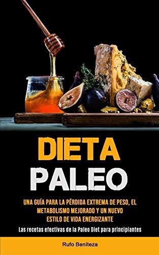 Dieta Paleo: Una guía para la pérdida extrema de peso, el metabolismo mejorado y un nuevo estilo de vida energizante (Las recetas efectivas de la Paleo Diet para principiantes)
