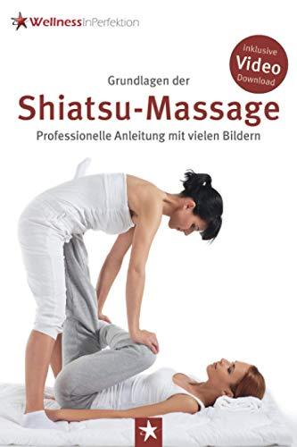 Grundlagen der Shiatsu-Massage: Professionelle Anleitung mit vielen Bildern: inkl. kostenlosem Shiatsu-Lehrvideo zum Download/Stream