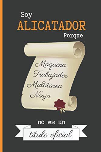 SOY ALICATADOR PORQUE MÁQUINA TRABAJADOR MULTITAREA NINJA NO ES UN TÍTULO OFICIAL: CUADERNO DE NOTAS. LIBRETA DE APUNTES, DIARIO PERSONAL O AGENDA PARA ALICATADORES. REGALO DE CUMPLEAÑOS.
